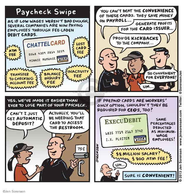 Paycheck Swipe. As if low wages werent bad enough, several companies are now paying employees through fee-laden debit cards. CHATTELCARD. 0568 4309 2814 3259 Minnie Mumwage. Visa. ATM FEE. LOST CARD FEE. TRANSFER TO CHECKING ACCOUNT FEE. BALANCE INQUIRY FEE. INACTIVITY FEE. You cant beat the CONVENIENCE of these cards. They save money on payroll ... Generate profits for the card issuer ... Provide kickbacks to the company ... So convenient for everyone! Um ... Yes, weve made it easier than ever to lose part of your paycheck. Cant I just get automatic deposit? Actually, youll be needing that card to access the restroom. 75 cents. If prepaid cards are workers only option, shouldnt they be required for CEOs, too? Same percentages deducted as minimum-wage employees! EXECUDEBIT. 6835 7719 2167 3742. I. X. Ploitem. Visa. $8 Million Salary? $800 ATM Fee! Um ... Sure is convenient!