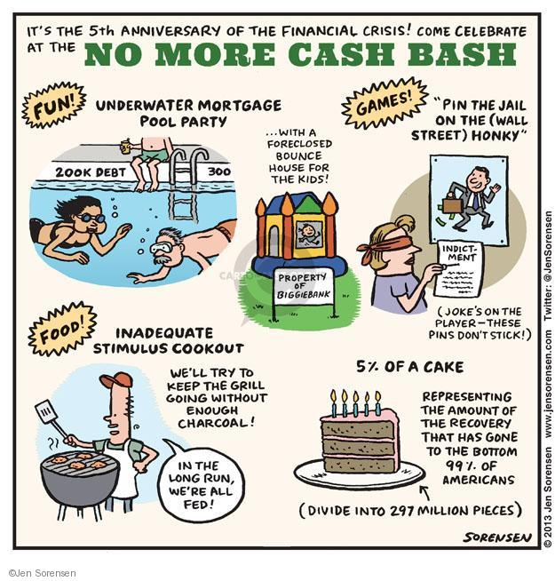 "Its the 5th anniversary of the financial crisis! Come celebrate at the NO MORE CASH BASH. FUN! Underwater Mortgage Pool Party. 200K Deb.t 300. … With a foreclosed bounce house for the kids! Property of Biggie Bank. GAMES! ""Pin the Jail on the (Wall Street) Honky."" Indictment. (Jokes on the player - these pins dont stick!) FOOD! INADEQUATE STIMULUS COOKOUT. Well try to keep the grill going without enough charcoal! In the long run, were all fed! 5% OF A CAKE. Representing the amount of the recovery that has gone to the bottom 99% of Americans. (Divide into 297 million pieces.)"