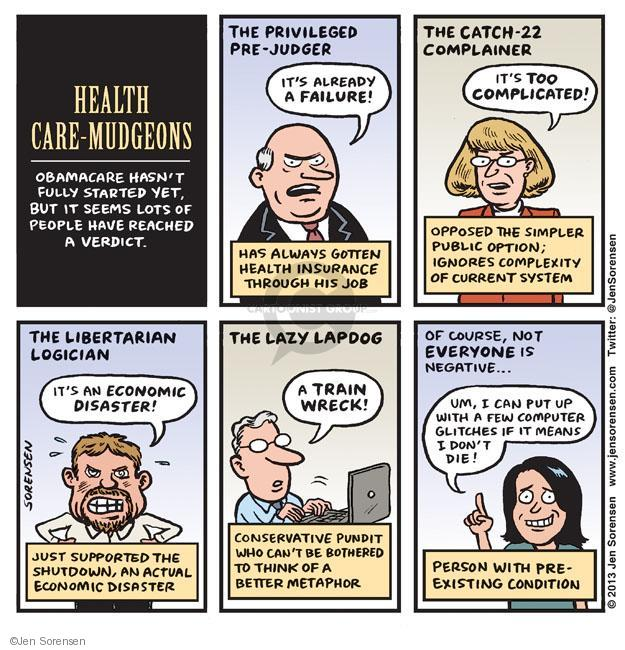 Health Care-Mudgeons. Obamacare hasn�t fully started yet, but it seems lots of people have reached a verdict. The Privileged Pre-Judger. Its already a failure! Has always gotten health insurance through his job. The Catch-22 Complainer. Its too complicated! Opposed the simpler public option; ignores complexity of current system. The Libertarian Logician. Its an economic disaster! Just supported the shutdown, and actual economic disaster. The Lazy Lapdog. A train wreck! Conservative pundit who cant be bothered to think of a better metaphor. Of course, not everyone is negative ... Um, I can put up with a few computer glitches if it means I dont die! Person with pre-existing condition.