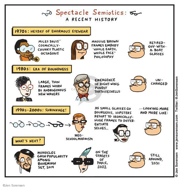 "Spectacle Semiotics: A Recent History. 1970s: Heyday of Enormous Eyewear. Miles Davis cosmically-chunky plastic octagons. Massive brown frames embody ""whole earth, whole face"" philosophy. Retired-guys-with-a-boat glasses. 1980s: Era of roundness. Large, thin frames worn by androgynous New Wavers. Emergence of right-wing pundit tortoiseshells. Unchanged. 1990s-2000s: Shrinkage! Neo-Schoolmarmism. As small glasses go bourgeois, hipsters resort to ironically-huge frames to differentiate selves ... looking more and more like: Whats next? Monocles gain popularity among Bohemian set, 2014. On the streets of Paris, 2022. Stil around, 2031."