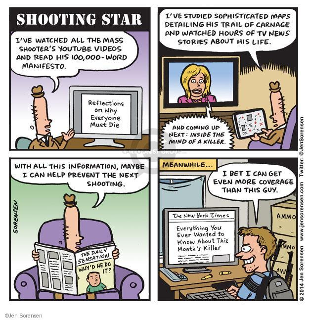 Shooting Star. Ive watched all the mass shooters YouTube videos and read his 100,000-word manifesto. Reflections on Why Everyone Must Die. Ive studied sophisticated maps detailing his trail of carnage and watched house of tv news stories about his life. And coming up next: Inside the Mind of a Killer. With all this information, maybe I can help prevent the next shooting. The Daily Sensation. Whyd he do it? Meanwhile ... I bet I can get even more coverage than this guy. Everything You Ever Wanted to Know About This Months Killer. Ammo.