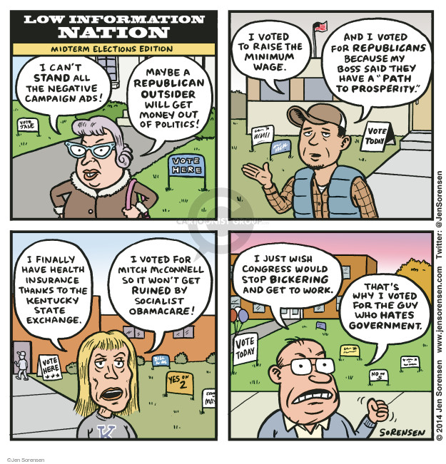 "Low Information Nation. Midterm Elections Edition. I cant stand all the negative campaign ads! Maybe a Republican outsider will get money out of politics. Vote here. Vote Jane. I voted to raise the minimum wage. And I voted for Republicans because my boss said they have a ""Path to Prosperity."" Vote today. I finally have health insurance thanks to the Kentucky state exchange. I voted for Mitch McConnell so it wont get ruined by Socialist Obamacare! Vote her. Yes on 2. I just wish Congress would stop bickering and get to work. Thats why I voted for the guy who hates the government. Vote today."