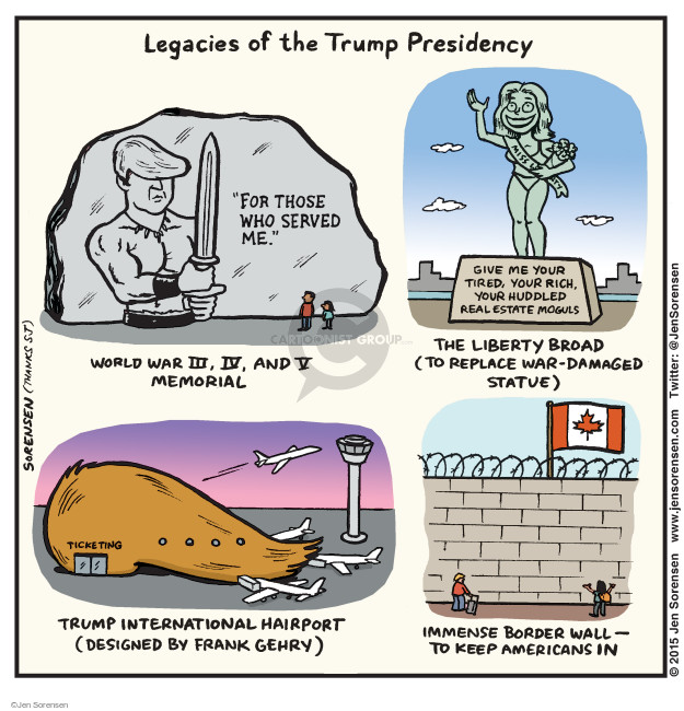 """Legacies of the Trump Presidency. """"For those who served me."""" World War III, IV, and V Memorial. Give me your tired, your rich, your huddled real estate moguls. The Liberty Broad (to replace war-damaged statue). Miss Liberty. Ticketing. Trump International Hairport (designed by Frank Gehry). Immense border wall - to keep Americans in."""