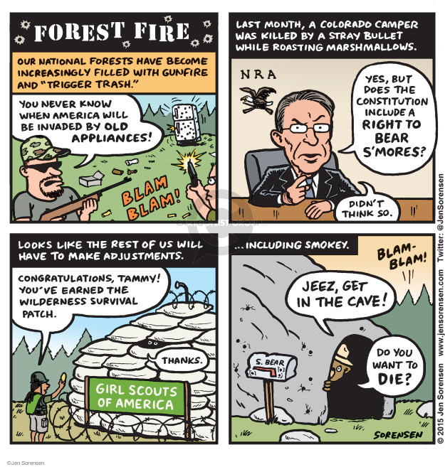 "Forest Fire. Our national forests have become increasingly filled with gunfire and ""trigger trash."" You never know when America will be invaded by old appliances! Blam blam! Last month, a Colorado camper was killed by a stray bullet while roasting marshmallows. NRA. Yes, but does the Constitution include a right to bear smores? Didnt think so. Looks like the rest of us will have to make adjustments ... including Smokey. Congratulations, Tammy! Youve earned the Wilderness Survival Patch. Thanks. Girl Scouts of America. Jeez, get in the cave! S. Bear. Do you want to die? Blam-blam!"