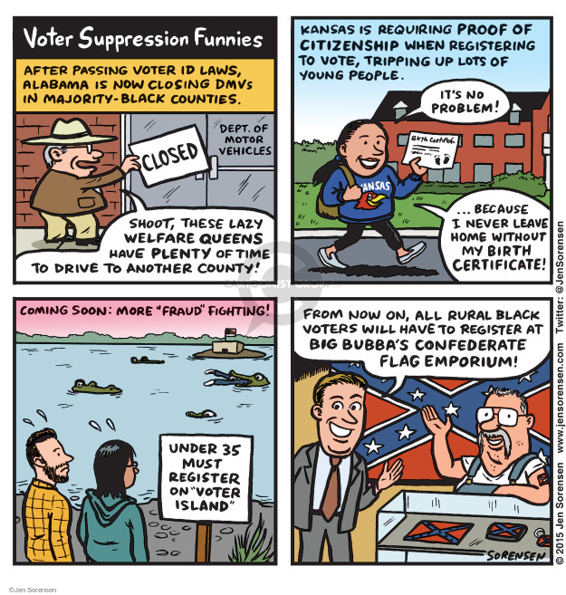 "Voter Suppression Funnies. After passing voter ID laws, Alabama is now closing DMVs in majority-black counties. Closed. Dept of Motor Vehicles. Shoot, these lazy welfare queens have plenty of time to drive to another county! Kansas is requiring proof of citizenship when registering to vote, tripping up lots of young people. Its no problem! Birth certificate. Kansas. Because I never leave home without my birth certificate! Coming soon: More ""fraud"" fighting! Under 35 must register on ""Voter Island"". From now on, all rural black voters will have to register at Big Bubbas Confederate Flag Emporium!"