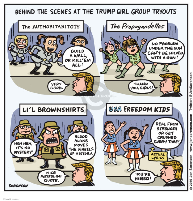 Behind the Scenes at the Trump Girl Group Tryouts. The Authoritaritots. Build a wall, or kill em all! Very good. The Propagandettes. No problem under the sun cant be solved with a gun! Thank you, girls! Lil Brownshirts. Hey hey, its not mystery! Blood alone moves the wheels of history. Nice Mussolini quote. USA Freedom Kids. Deal from strength or get crushed every time! Actual lyrics. Youre hired!