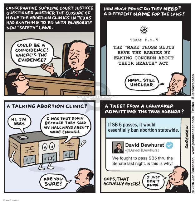 "Conservative Supreme Court justices questioned whether the closure of half the abortion clinics in Texas had anything to do with elaborate new ""safety"" laws. Could be a coincidence! Wheres the evidence? How much proof do they need? A different name for the laws? Texas B.S. 5. The ""make those sluts have the babies by faking concern about the health"" act. Hmm ... still unclear. A talking abortion clinic. Hi, Im Abby. I was shut down because they said my hallways arent wide enough. Are you sure? A tweet from a lawmaker admitting the true agenda? If SB 5 passes, it would essentially ban abortion statewide. David Dewhurst. @DavidDewhurst. We fought to pass SB5 thru the Senate last night, & this is why! Oops, that actually exists! I just dont know ..."