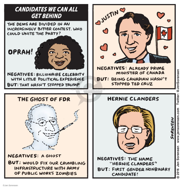 "Candidates we can all get behind. The Dems are divided in an increasingly bitter contest. Who could unite the party? Oprah! Negatives: Billionaire celebrity with little political experience. But: That hasnt stopped Trump. Justin. Negatives: Already Prime Minister of Canada. But: Being Canadian hasnt stopped Ted Cruz. The ghost of FDR. Negatives: A ghost. But: Would fix our crumbling infrastructure with army of public works zombies. Hernie Clanders. Negatives: The name ""Hernie Clanders"". But: First gender nonbinary candidate!"