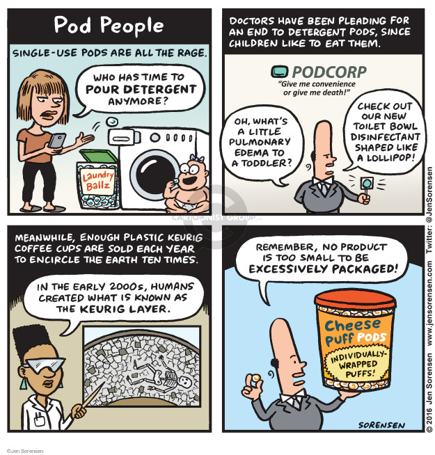 "Pod People. Single-use pods are all the rage. Who has time to pour detergent anymore? Laundry Ballz. Doctors have been pleading for an end to detergent pods, since children like to eat them. Podcorp. ""Give me convenience or give me death!"" Oh, whats a little pulmonary edema to a toddler? Check out our new toilet bowl disinfect shaped like a lollipop! Meanwhile, enough plastic Keurig coffee cups are sold each year to encircle the earth ten times. In the early 2000s, humans created what is known as The Keurig Layer. Remember, no product is too small to be excessively packaged! Cheese Puff Pods. Individually-wrapped puffs!"
