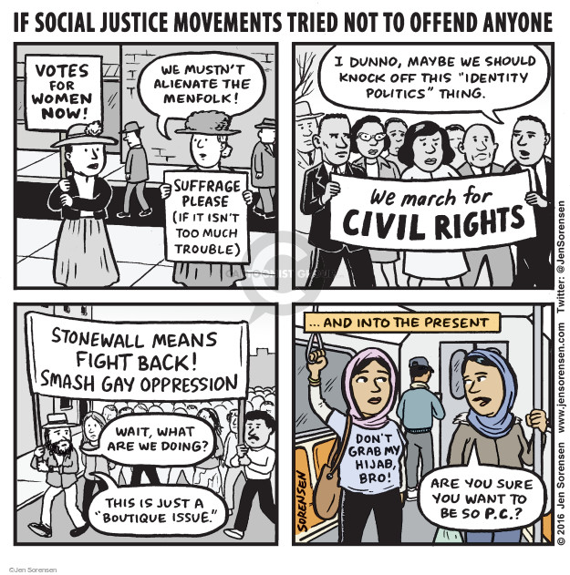 "If social justice movements tried not to offend anyone. Votes for women now! We mustnt alienate the menfolk! Suffrage please (if it isnt too much trouble). I dunno, maybe we should knock off this ""identity politics"" thing. We march for civil rights. Stonewall means fight back! Smash gay oppression. Wait, what are we doing? This is just a ""boutique issue."" ... and into the present. Dont grab my hijab, bro! Are you sure you want to be so p.c.?"