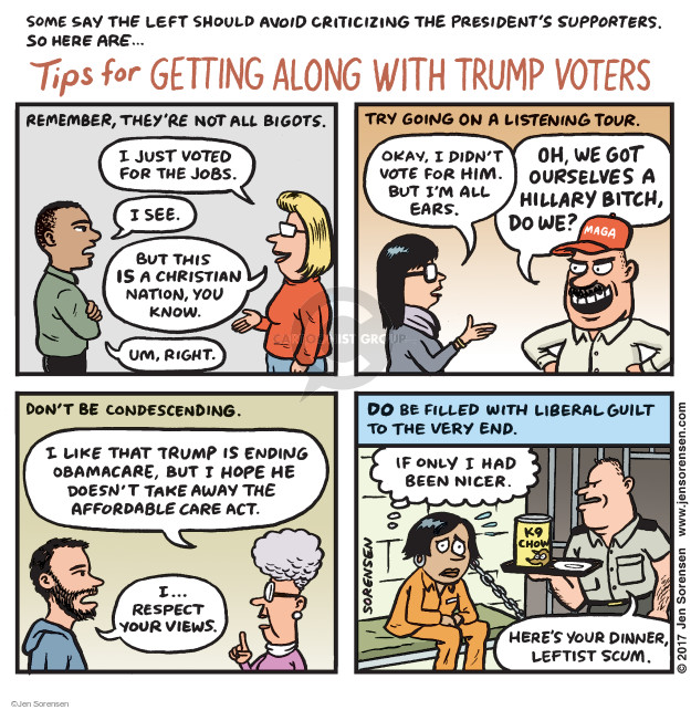 Some say the left should avoid criticizing the presidents supporters. So here are … Tips for Getting Along with Trump Voters. Remember, theyre not all bigots. I just voted for the jobs. I see. But this IS a Christians nation, you know. Um, right. Try going on a listening tour. Okay, I didnt vote for him. But Im all ears. Oh, we got ourselves a Hillary Bitch, do we? Dont be condescending. I like that Trump is ending Obamacare, but I hope he doesnt take away the Affordable Care Act. I ... respect your views. Do be filled with liberal guilt to the very end. If only I had been nicer. Heres your dinner, leftist scum. K9 Chow.