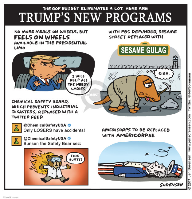 The GOP budget eliminates a lot. Here are Trumps New Programs. No more Meals on Wheels, but Feels on Wheels available in presidential limo. I will help all the needy ladies. With PBS defunded, Sesame Street replaced with Sesame Gulag. Sigh. Chemical Safety Board, which prevents industrial disasters, replaced with a Twitter feed. @ChemicalSafetyUSA. Only LOSERS have accidents! @ChemicalSafetyUSA. Bunsen the Safety Bear sez: Fire hurts! Americorps to be replaced with Americorpse.