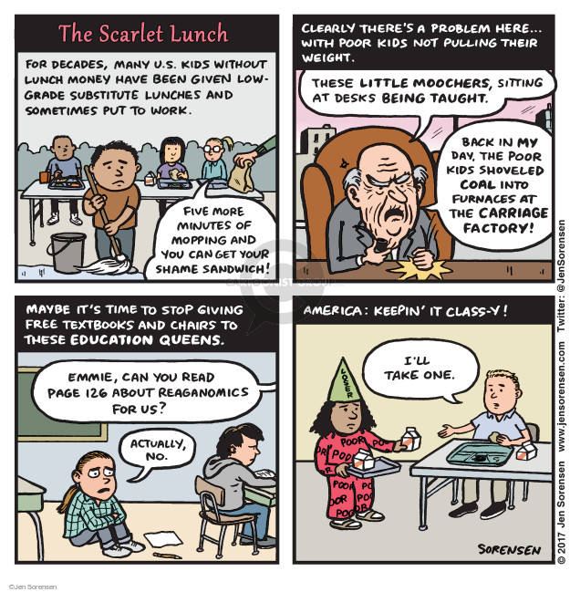 The Scarlet Lunch. For decades, many U.S. kids without lunch money have been given low-grade substitute lunches and sometimes put to work. Five more minutes of mopping and you can get your shame sandwich! Clearly, theres a problem here … with poor kids not pulling their weight. These little moochers, sitting at desks being taught. Back in my day, the poor kids shoveled coal into furnaces at the carriage factory! Maybe its time to stop giving free textbooks and chairs to these education queens. Emmie, can you read page 126 about Reaganomics for us? Actually, no. America: Keepin it class-y! Ill take one. Loser. Poor.
