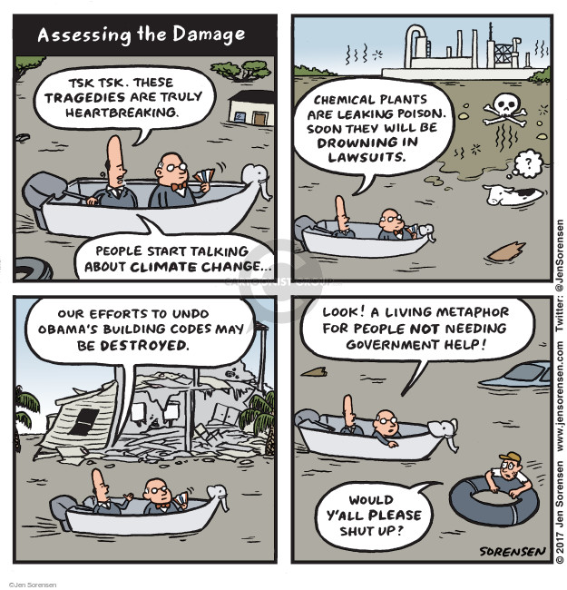 Assessing the Damage. Tsk tsk. These tragedies are truly heartbreaking. People start talking about climate change … Chemical plants are leaking poison. Soon they will be drowning in lawsuits. Our efforts to undo Obamas Building codes may be destroyed. Look! A living metaphor for people not needing government help! Would yall please shut up?