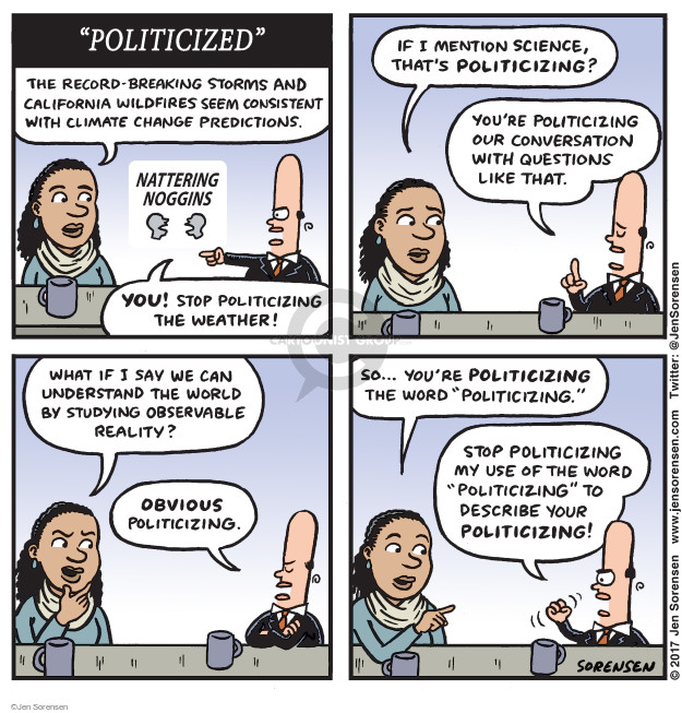 """Politicized"" The record-breaking storms and California wildfires seem consistent with climate change predictions. Nattering Noggins. You! Stop politicizing the weather! If I mention science, thats politicizing? Youre politicizing our conversation with questions like that. What if I say we can understand the world by studying observable reality? Obvious politicizing. So ... youre politicizing the word ""politicizing."" Stop politicizing my use of the word ""politicizing"" to describe your politicizing!"