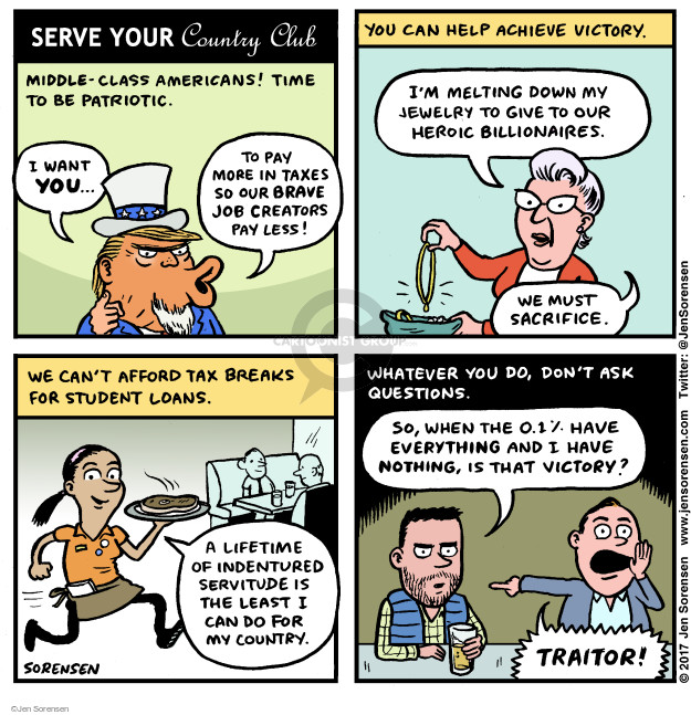 Serve your country club. Middle-class Americans! Time to be patriotic. I want you … to pay more in taxes so our brave job creators pay less! You can help achieve victory. Im melting down my jewelry to give to our heroic billionaires. We must sacrifice. We cant afford tax breaks for student loans. A lifetime of indentured servitude is the least I can do for my country. Whatever you do, dont ask questions. So, when the 0.1% have everything and I have nothing, is that victory? Traitor!