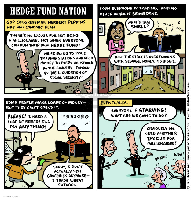 Hedge Fund Nation. GOP Congressman Herbert Perkins has an economic plan. Theres no excuse for not being a millionaire. Not when everyone can run their own hedge fund! Were going to issue trading stations and seed money to every household in the country - funded by the liquidation of social security! Clap! Clap! Soon everyone is trading, and no other work is being done. Whats that smell? Click! Click! Just the streets overflowing with sewage, honey. No biggie. Some people make loads of money - but they cant spend it. Please! I need a loaf of bread! Ill pay anything! Grocery. Sorry, I dont actually sell groceries anymore - I trade wheat futures. Eventually ... Everyone is starving! What are we going to do? Obviously we need another tax cut for millionaires! Bravo! Woo!