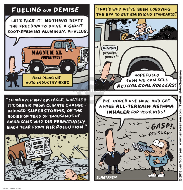 Fueling our Demise. Lets face it: Nothing beats the freedom to drive a giant soot-spewing aluminum phallus. Magnum XL Powerthrust. Ron Perkins. Auto industry exec. Thats why weve been lobbying the EPA to gut emissions standards. FU250. Bitumen Boost. Hopefully soon we can sell actual coal rollers! Climb over any obstacle, whether its debris from climate change-induced superstorms, or the bodies of tens of thousands of American who die prematurely each year from air pollution. Pre-order one now, and get a free all-terrain asthma inhaler for your kids! Gasp! Ssssuck!