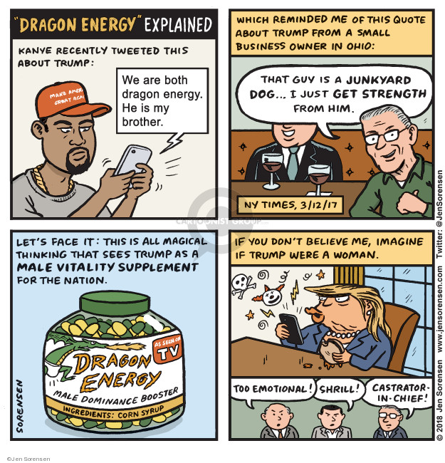Dragon Energy Explained. Kanye recently tweeted this about Trump: We are both dragon energy. He is my brother. Which reminded me of this quote about Trump from a small business owner in Ohio: That guy is a junkyard dog … I just get strength from him. NY Times, 3/12/17. Lets face it: this is all magical thinking that sees Trump as a male vitality supplement for the nation. Dragon Energy. As seen on TV. Male Dominance Booster. Ingredients: Corn syrup. If you dont believe me, imagine if Trump were a woman. Too emotional! Shrill! Castrator-in-Chief!