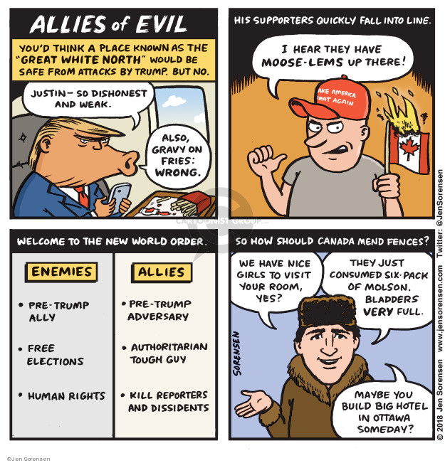 Allies of Evil. Youd think a place known as the Great White North would be safe from attacks by Trump. But no. Justin - so dishonest and weak. Also, gravy on fries: Wrong. His supporters quickly fall into line. I hear they have moose-lems up there! Welcome to the New World Order. Enemies. Pre-Trump ally. Free elections. Human rights. Allies. Pre-Trump adversary. Authoritarian tough guy. Kill reporters and dissidents. So how should Canada mend fences? We have nice girls to visit your room, yes? They just consumed six-pack of Molson. Bladder very full. Maybe you build big hotel in Ottawa someday?