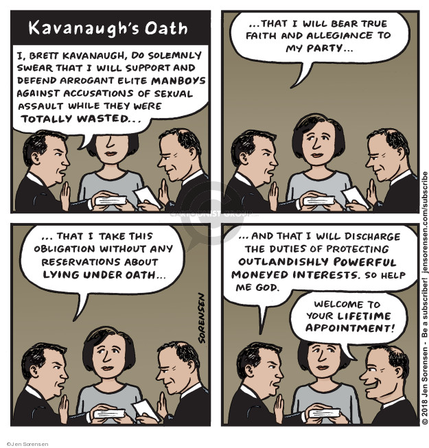 Kavanaughs Oath. I, Brett Kavanaugh, do solemnly swear that I will support and defend arrogant elite manboys against accusations of sexual assault while they were totally wasted … that I will bear true faith and allegiance to my party … that I take this obligation without any reservations about lying under oath ... and that I will discharge the duties of protecting outlandishly powerful moneyed interests. So help me god. Welcome to your lifetime appointment!