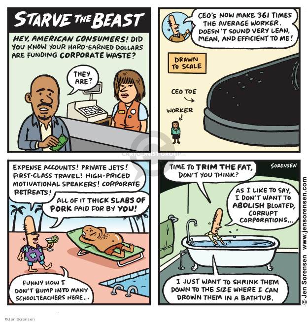 Starve the Beast. Hey, American consumers! Did you know your hard-earned dollars are funding corporate waste? They are? CEOs now make 361 times the average worker. Doesnt sound very lean, mean, and efficient to me! Drawn to scale. CEO toe. Worker. Expense accounts! Private jets! First-class travel! High-priced motivational speakers! Corporate retreats! All of it thick slabs of pork paid for by you! Funny how I dont bump into many schoolteachers here ... Time to trim the fat, dont you think? As I like to say, I dont want to abolish bloated, corrupt corporations ... I just want to shrink them down to the size where I can drown them in a bathtub.