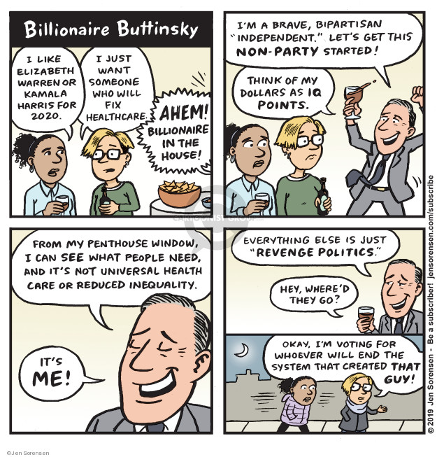 Billionaire Buttinsky. I like Elizabeth Warren or Kamala Harris for 2020. I just want someone who will fix healthcare. Ahem! Billionaire in the house! Im a brave, bipartisan independent. Lets get this non-party started! Think of my dollars as IQ points. From my penthouse window, I can see what people need, and its not universal health care or reduced inequality. Its me! Everything else is just revenge politics. Hey, whered they go? Okay, Im voting for whoever will end the system that created that guy!