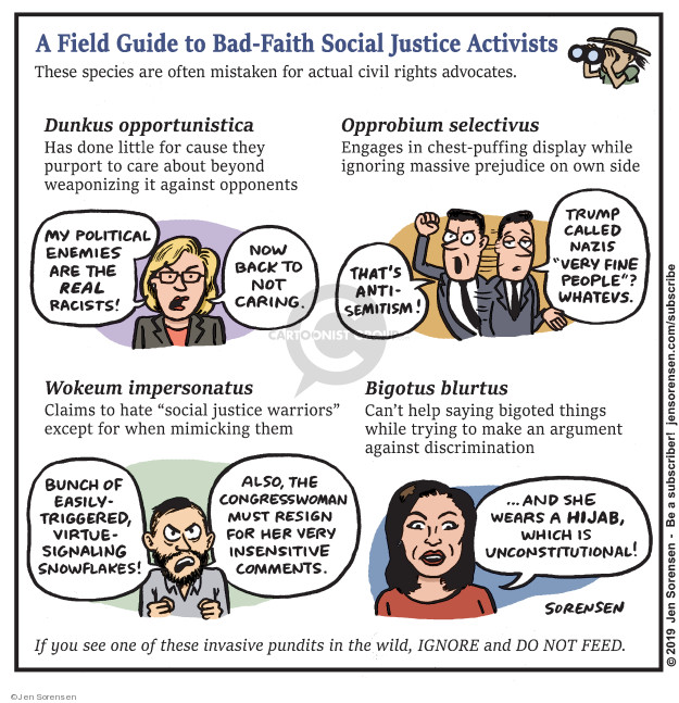 A Field Guide to Bad-Faith Social Justice Activists. These species are often mistaken for actual civil rights advocates. Dunkus opportunistica. Has done little for cause they purport to care about beyond weaponizing it against opponents. My political enemies are the real racists! Now back to not caring. Opproium selectivus. Engages is chest-puffing display while ignoring massive prejudice on own side. Thats anti-Semitism! Trump called Nazis very fine people? Whatevs. Wokeum impersonatus. Claims to hate social justice warriors except for when mimicking them. Bunch of easily-triggered, virtue-signaling snowflakes! Also, the Congresswoman must resign for her very insensitive comments. Bogus blurtus. Cant help saying bigoted things while trying to make an argument against discrimination ... and she wears a hijab, which is unconstitutional! If you see one of these invasive pundits in the wild, IGNORE and DO NOT FEED.