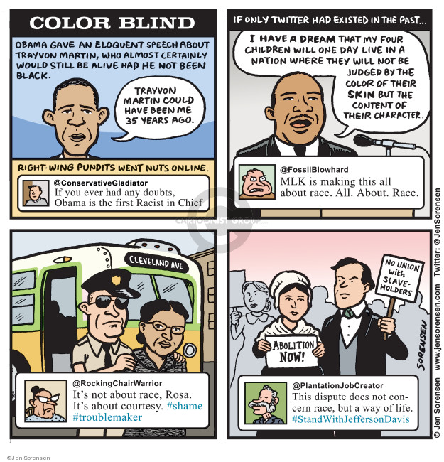 Color Blind. Obama gave an eloquent speech about Trayvon Martin, who almost certainly would still be alive had he not been black. Trayvon Martin could have been me 35 years ago. Right-wing pundits went nuts online. @ConservativeGladiator. If you ever had any doubts, Obama is the first Racist in Chief. If only Twitter and existed in the past ... I have a dream that my four children will one day live in a nation where they will not be judged by the color of their skin but the content of their character. @FossilBlowhard. MLK is making this all about race. All. About Race. Cleveland Ave. @RockingChairWarrior. Its not about race, Rosa. Its about courtesy. #shame #troublemaker. No union with slaveholders. Abolition now! @PlantationJobCreator. This dispute does not concern race, but a way of life. #StandWithJeffersonDavis