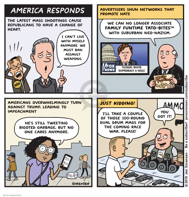 America Responds. The latest mass shootings cause Republicans to have a change of heart. I cant live with myself anymore. We must ban assault weapons. Advertisers shun networks that promote hate. We can no longer associate family funtime Tato-bites with suburban neo-nazism. Fox News. Tucker: White supremacy a hoax. Family Funtime. Americans overwhelmingly turn against Trump, leading to impeachment. Hes still tweeting bigoted garbage, but no one cares anymore. Just kidding! Ill take a couple of those 100-round dual drum mags for the coming race war, please! You got it! Ammo.