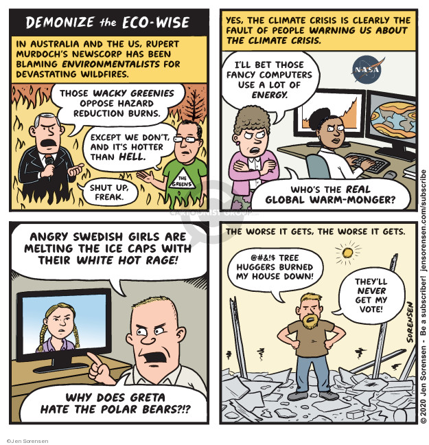 Demonize the Eco-Wise. In Australia and the US, Rupert Murdochs newscorp has been blaming environmentalists for devastating wildfires. Those wacky greenies oppose hazard reduction burns. Except we dont, and its hotter than hell. Shut up, freak. Yes, the climate crisis is clearly the fault of people warning us about the climate crisis. Ill bet those fancy computers use a lot of energy. Whos the real global warm-monger? Angry Swedish girls are melting the ice caps with their white hot rage! Why does Greta hate the polar bears?!? The worse it gets, the worse it gets. @#$! Tree huggers burned my house down! Theyll never get my vote!