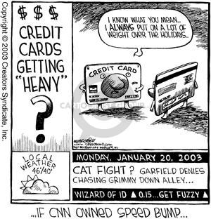 "…If CNN owned Speed Bump…Monday, January 20, 2003.  Cat fight?  Garfield denies chasing Grimmy down alley…Wizard of Id (up) 0.15…Get Fuzzy (up).  Local Weather 46 degrees/40 degrees.  $$$  Credit Cards Getting ""Heavy""?  I know what you mean…I ALWAYS put on a lot of weight over the holidays."