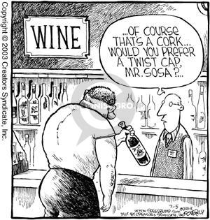 Wine.  �.Of course thats a cork�.Would you prefer a twist cap, Mr. Sosa?�