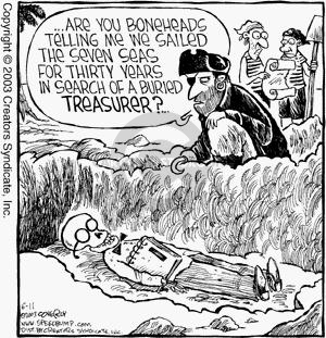 …Are you boneheads telling me we sailed the seven seas for thirty years in search of a buried treasurer?
