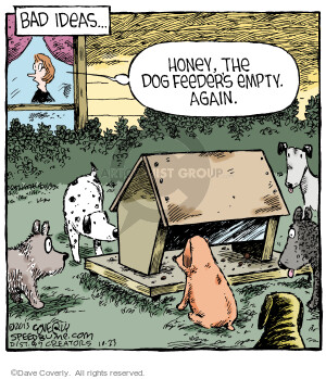 Bad Ideas � Honey, the dog feeders empty. Again.