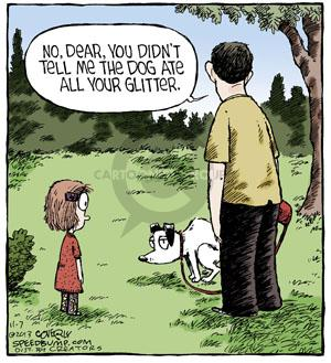 No, dear, you didn't tell me the dog ate all your glitter.