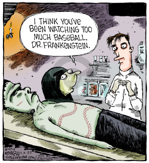 I think youve been watching too much baseball, Dr. Frankenstein.