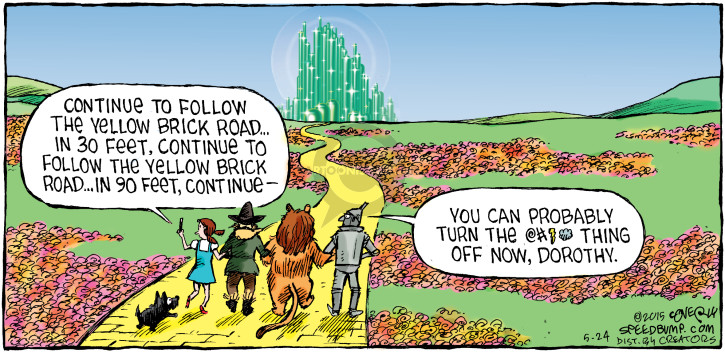 Continue to follow the yellow brick road … In 30 feet, continue to follow the yellow brick road … in 90 feet, continue - You can probably turn the @#%^ thing off now, Dorothy.
