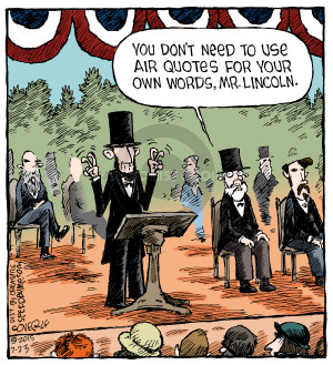 You dont need to use air quotes for your own words, Mr. Lincoln.