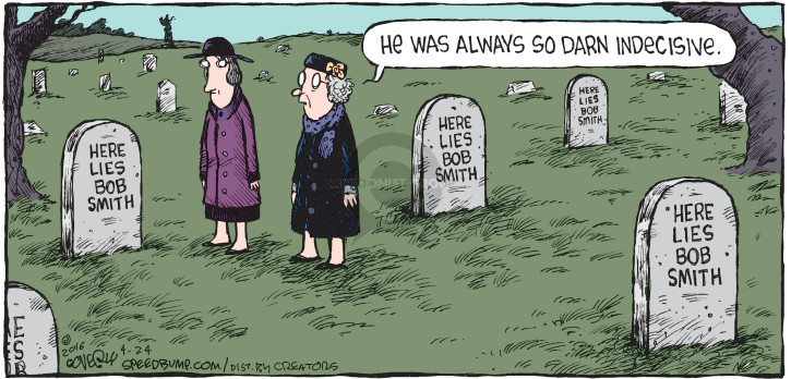 He was always so darn indecisive. Here lies Bob Smith. Here lies Bob Smith. Here lies Bob Smith. Here lies Bob Smith.