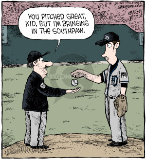 You pitched great, kid, but Im bringing in the southpaw.