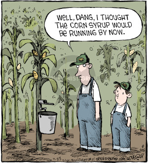 Well, dang, I thought the corn syrup would be running by now.