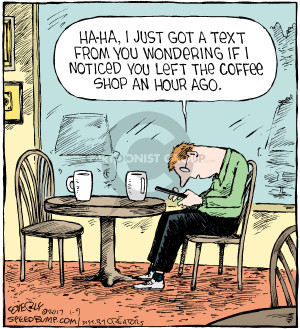 Ha-ha, I just got a text from you wondering if I noticed you left the coffee shop an hour ago.