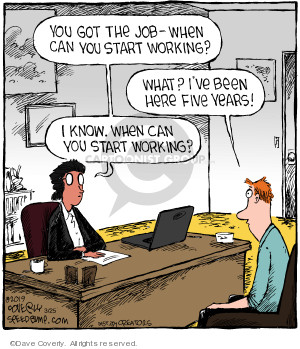You got the job - when can you start working? What? Ive been here five years! I know, when can you start working?