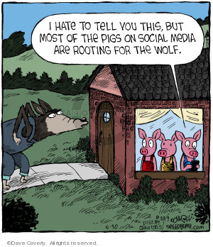 I hate to tell you this, but most of the pigs on social media are rooting for the wolf.