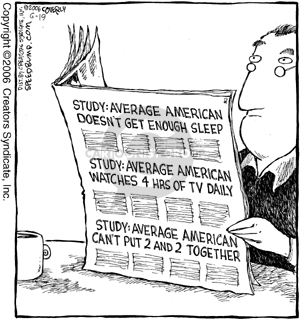 Study: Average American doesnt get enough sleep. Study: Average American watches 4 hrs of tv daily. Study: Average american cant put 2 and 2 together.