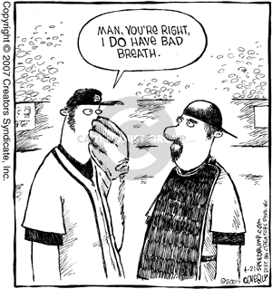 Man, youre right.  I do have bad breath.