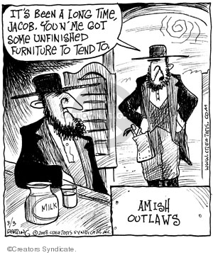 Its been a long time, Jacob. You n me got some unfinished furniture to tend to. Milk. Amish outlaws.