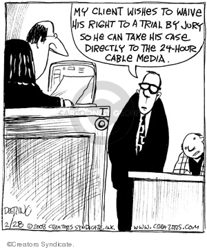 My client wishes to waive his right to a trial by jury so he can take his case directly to the 24-hour cable media.