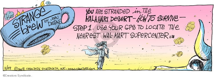 You are stranded in the Kalahari desert - How to survive - Step 1. Use your GPS to locate the nearest Wal-Mart Supercenter...